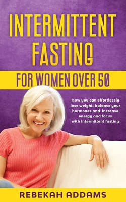 Intermittent fasting for Women over 50: How you can effortlessly lose weight, balance your hormones and increase energy and focus with intermittent fa Cover Image