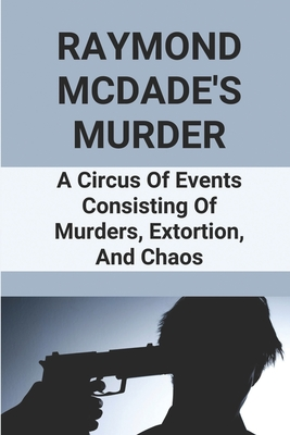 Raymond McDade's Murder: A Circus Of Events Consisting Of Murders, Extortion, And Chaos: Murders And Extortion Cover Image