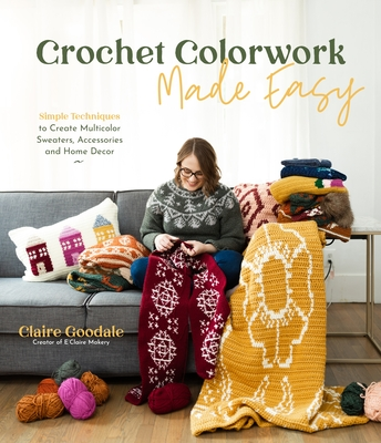 Crochet Colorwork Made Easy: Simple Techniques to Create Multicolor Sweaters, Accessories and Home Decor Cover Image
