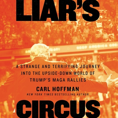 Liar's Circus: A Strange and Terrifying Journey Into the Upside-Down World of Trump's Maga Rallies Cover Image