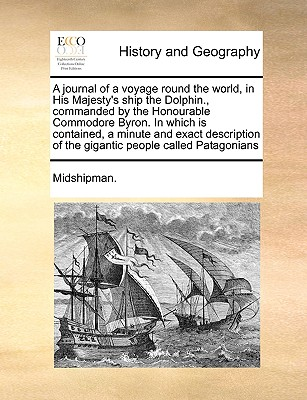 A Journal of a Voyage Round the World, in His Majesty's Ship the Dolphin., Commanded by the Honourable Commodore Byron. in Which Is Contained, a Minut Cover Image