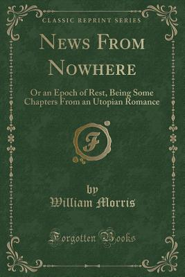 News from Nowhere: Or an Epoch of Rest, Being Some Chapters from an Utopian Romance (Classic Reprint) Cover Image