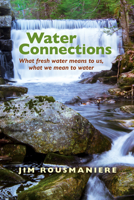 Water Connections: What Fresh Water Means to Us, What We Mean to Water Cover Image