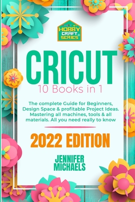 Cricut: 10 books in 1: The complete Guide for Beginners, Design Space & profitable Project Ideas. Mastering all machines, tool Cover Image