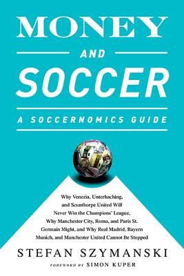 Money and Soccer: A Soccernomics Guide: Why Chievo Verona, Unterhaching, and Scunthorpe United Will Never Win the Champions League, Why Manchester City, Roma, and Paris St. Germain Can, and Why Real Madrid, Bayern Munich, and Manchester United Cannot Be Stopped Cover Image