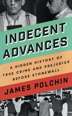 Indecent Advances: A Hidden History of True Crime and Prejudice Before Stonewall Cover Image