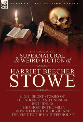 The Collected Supernatural and Weird Fiction of Harriet Beecher Stowe: Eight Short Stories of the Strange and Unusual Including 'The Ghost in the Mill Cover Image