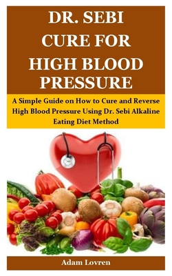Dr. Sebi Cure for High Blood Pressure: A Simple Guide on How to Cure and Reverse High Blood Pressure Using Dr. Sebi Alkaline Eating Diet Method Cover Image