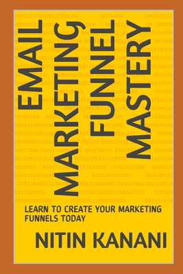 Email Marketing Funnel Mastery: Learn to Create Your Marketing Funnels Today Cover Image
