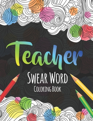 Teacher Swear Word Coloring Book: A Swear Word Coloring Book for Teachers, Funny Adult Coloring Book for Teachers, Professors ... for Stress Relief an Cover Image