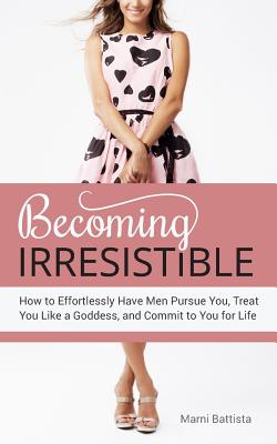 Becoming Irresistible: How to Effortlessly Have Men Pursue You, Treat You Like a Goddess, and Commit to You for Life Cover Image