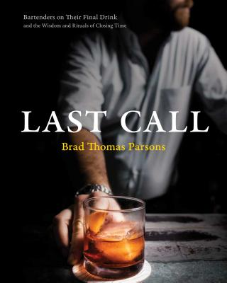 Last Call: Bartenders on Their Final Drink and the Wisdom and Rituals of Closing Time Cover Image