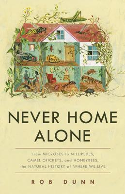 Never Home Alone: From Microbes to Millipedes, Camel Crickets, and Honeybees, the Natural History of Where We Live Cover Image