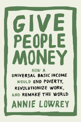 Give People Money: How a Universal Basic Income Would End Poverty, Revolutionize Work, and Remake the World Cover Image