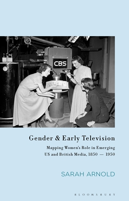 Gender and Early Television: Mapping Women's Role in Emerging Us and British Media, 1850-1950 (Library of Gender and Popular Culture) cover