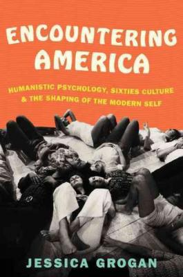 Encountering America: Humanistic Psychology, Sixties Culture, and the Shaping of the Modern Self Cover Image