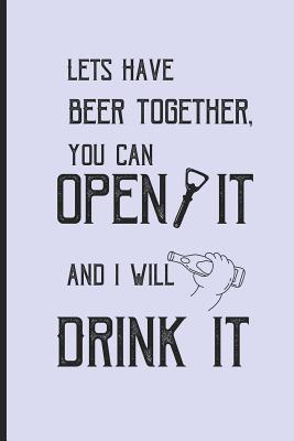 Lets have beer together, you can open it and i will drink it: Small Funny Lined Notebook / Journal for Beer Lovers Cover Image