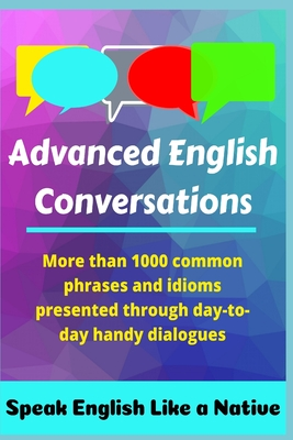 Advanced English Conversations: Speak English Like a Native: More than 1000 common phrases and idioms presented through day-to-day handy dialogues Cover Image