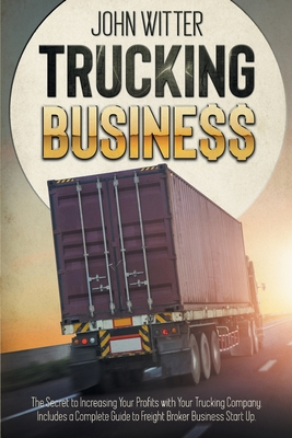Trucking Business: The Secret to Increasing Your Profits with Your Trucking Company. Includes a Complete Guide to Freight Broker Business Cover Image