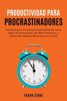 Detener la Procrastinación: Una Guía para Principiantes para Entender cómo Dejar de Procrastinar, Ser Más Productivo y Desarroll Cover Image