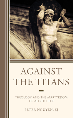 Against the Titans: Theology and the Martyrdom of Alfred Delp Cover Image