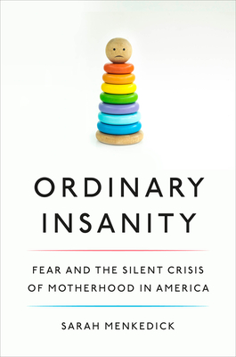 Ordinary Insanity: Fear and the Silent Crisis of Motherhood in America Cover Image