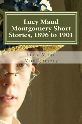 Lucy Maud Montgomery Short Stories, 1896 to 1901 Cover Image
