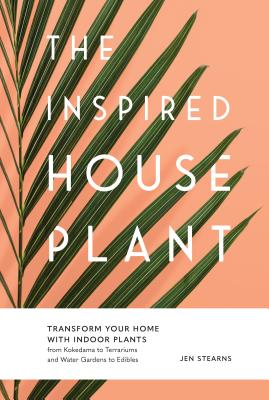 The Inspired Houseplant: Transform Your Home with Indoor Plants from Kokedama to Terrariums and Water Gardens to Edibles Cover Image