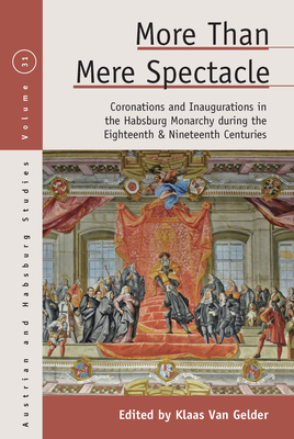 More Than Mere Spectacle: Coronations and Inaugurations in the Habsburg Monarchy During the Eighteenth and Nineteenth Centuries (Austrian and Habsburg Studies #31) Cover Image