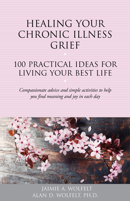 Healing Your Chronic Illness Grief: 100 Practical Ideas for Living Your Best Life (The 100 Ideas Series) Cover Image