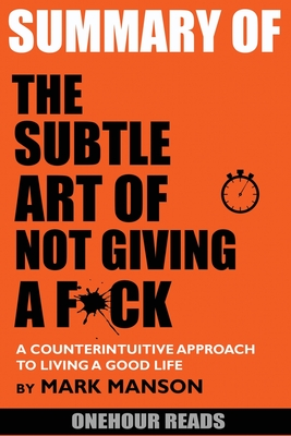 Summary Of The Subtle Art of Not Giving a F*ck: A Counterintuitive Approach to Living a Good Life by Mark Manson Cover Image