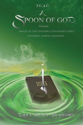 T.U.A.C. A Spoon of God Presents Image of the Invisible God made visible: Universe- Earth- Mankind Cover Image
