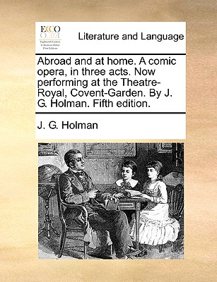 Abroad and at home. A comic opera, in three acts. Now performing at the Theatre-Royal, Covent-Garden. By J. G. Holman. Fifth edition. Cover Image