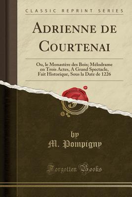 Adrienne de Courtenai: Ou, Le Monastere Des Bois; Melodrame En Trois Actes, a Grand Spectacle, Fait Historique, Sous La Date de 1226 (Classic Cover Image