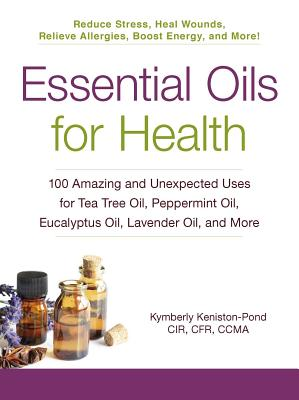 Essential Oils for Health: 100 Amazing and Unexpected Uses