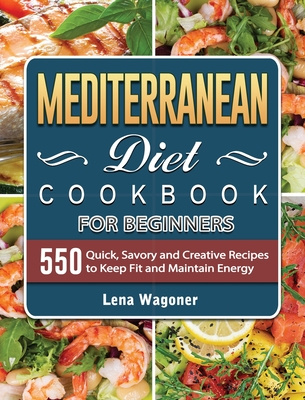 Mediterranean Diet Cookbook For Beginners: 500 Quick, Savory and Creative Recipes to Keep Fit and Maintain Energy Cover Image