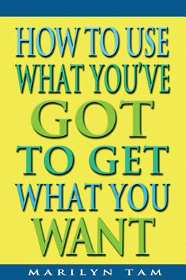 How to Use What You've Got to Get What You Want Cover