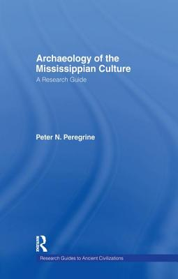 Archaeology of the Mississippian Culture: A Research Guide (Peoples of the Ancient World) Cover Image