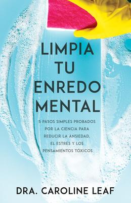 Limpia Tu Enredo Mental: 5 Pasos Simples Probados Por La Ciencia Para Reducir La Ansiedad, El Estrés Y Los Pensamientos Tóxicos Cover Image