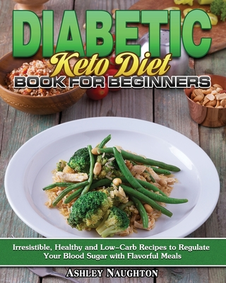 Diabetic Keto Diet Book for Beginners: Irresistible, Healthy and Low-Carb Recipes to Regulate Your Blood Sugar with Flavorful Meals Cover Image