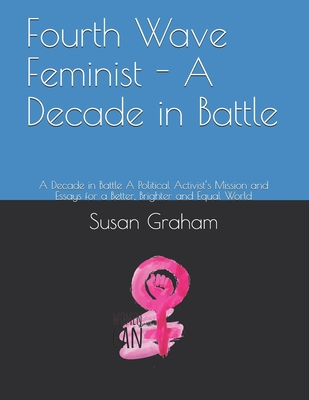Fourth Wave Feminist - A Decade in Battle: A Decade in Battle A Political Activist's Mission and Essays for a Better, Brighter and Equal World Cover Image