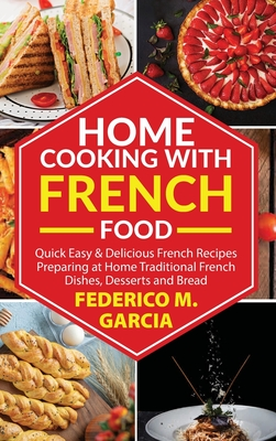 Home Cooking with French Food: Quick Easy & Delicious french Recipes Preparing at Home Traditional French Dishes, Desserts and Bread Cover Image
