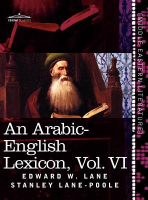 An Arabic-English Lexicon (in Eight Volumes), Vol. VI: Derived from the Best and the Most Copious Eastern Sources Cover Image