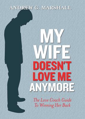 My Wife Doesn't Love Me Anymore: The Love Coach Guide to Winning Her Back Cover Image