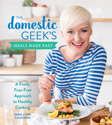 The Domestic Geek's Meals Made Easy: A Fresh, Fuss-Free Approach to Healthy Cooking Cover Image