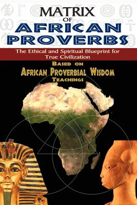 Matrix of African Proverbs: The Ethical and Spiritual Blueprint for True Civilization Cover Image