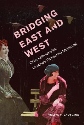 Bridging East and West: Ol'ha Kobylians'ka, Ukraine's Pioneering Modernist Cover Image