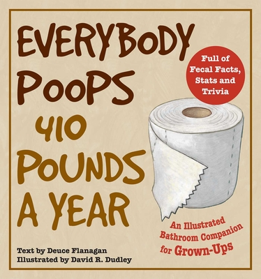 Everybody Poops 410 Pounds a Year: An Illustrated Bathroom Companion for Grown-Ups (Dirty Everyday Slang) Cover Image
