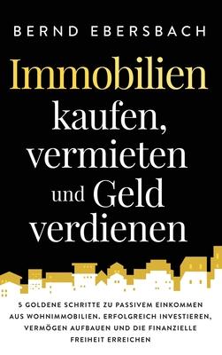Immobilien kaufen, vermieten und Geld verdienen: 5 goldene Schritte zu passivem Einkommen aus Wohnimmobilien. Erfolgreich investieren, Vermögen aufbau Cover Image