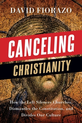 Canceling Christianity: How The Left Silences Churches, Dismantles The Constitution, And Divides Our Culture Cover Image
